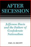 After Secession : Jefferson Davis and the Failure of Confederate Nationalism, Escott, Paul D., 0807118079