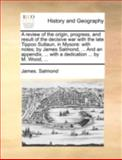 A Review of the Origin, Progress, and Result of the Decisive War with the Late Tippoo Sultaun, in Mysore, James. Salmond, 1140728075