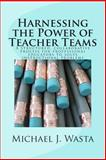 Harnessing the Power of Teacher Teams, Michael Wasta, 1499508077