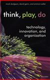 Think, Play, Do : Innovation, Technology, and Organization, Dodgson, Mark and Gann, David, 0199268088