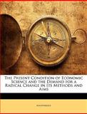 The Present Condition of Economic Science and the Demand for a Radical Change in Its Methods and Aims, Anonymous, 1141498081