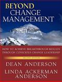 Beyond Change Management : How to Achieve Breakthrough Results Through Conscious Change Leadership, Anderson, Dean and Anderson, Linda Ackerman, 0470648082
