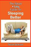 The Smart and Easy Guide to Sleeping Better: How to Develop Better Sleep Habits, Solve Sleep Problems, Get to Sleep Fast and Wake up Refreshed, Susan Jackson, 1493558080