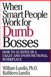 When Smart People Work for Dumb Bosses : How to Survive in a Crazy and Dysfunctional Workplace, Lundin, William and Lundin, Kathleen, 0071348085