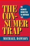 The Consumer Trap : Big Business Marketing in American Life, Dawson, Michael, 0252028090
