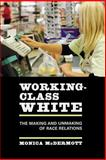 Working-Class White : The Making and Unmaking of Race Relations, McDermott, Monica, 0520248090