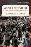 Maple Leaf Empire : Canada, Britain, and Two World Wars, Vance, Jonathan F., 019544809X