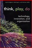 Think, Play, Do : Innovation, Technology, and Organization, Dodgson, Mark and Gann, David, 0199268096