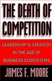 The Death of Competition : Leadership and Strategy in the Age of Business Ecosystems, Moore, James F., 0887308090