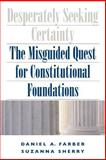 Desperately Seeking Certainty : The Misguided Quest for Constitutional Foundations, Farber, Daniel A. and Sherry, Suzanna, 0226238091