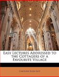 Easy Lectures Addressed to the Cottagers of a Favourite Village, Caroline Eliza East, 114182809X