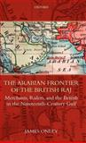 The Arabian Frontier of the British Raj : Merchants, Rulers, and the British in the Nineteenth-Century Gulf, Onley, James, 0199228108