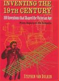 Inventing the 19th Century : 100 Inventions That Shaped the Victorian Age - From Aspirin to the Zeppelin, Van Dulken, Stephen, 0814788106