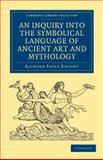 An Inquiry into the Symbolical Language of Ancient Art and Mythology, Knight, Richard Payne, 1108028101