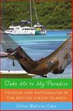 Take Me to My Paradise : Tourism and Nationalism in the British Virgin Islands, Cohen, Colleen Ballerino, 0813548101