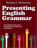Presenting English Grammar : The English Instructor's Training and Reference Handbook, McDorman, Richard E., 0985368101