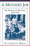 A Mother's Job : The History of Day Care, 1890-1960, Rose, Elizabeth, 0195168100