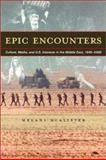 Epic Encounters : Culture, Media and U. S. Interests in the Middle East, 1945-2000, McAlister, Melani, 0520228103