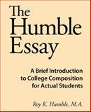 The Humble Essay : A Brief Introduction to College Composition for Actual Students, Humble, Roy K., 0981818102