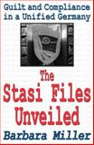The Stasi Files Unveiled : Guilt and Compliance in a Unified Germany, Miller, Barbara, 0765808110