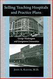 Selling Teaching Hospitals and Practice Plans : George Washington and Georgetown Universities, Kastor, John A., 0801888115