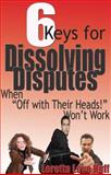 6 Keys for Dissolving Disputes : When 'off with their Heads!' Won't Work, Huff, Loretta Love, 0977938115