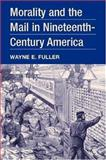 Morality and the Mail in Nineteenth-Century America, Fuller, Wayne E., 0252028120