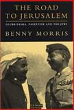 The Road to Jerusalem : Glubb Pasha, Palestine and the Jews, Morris, Benny, 1860648126