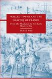 Walled Towns and the Shaping of France : From the Medieval to the Early Modern Era, Wolfe, Michael, 0230608124