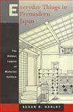 Everyday Things in Premodern Japan : The Hidden Legacy of Material Culture, Hanley, Susan B., 0520218124