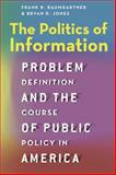 The Politics of Information : Problem Definition and the Course of Public Policy in America, Baumgartner, Frank R. and Jones, Bryan D., 022619812X
