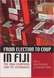 From Election to Coup in Fiji : The 2006 Campaign and its Aftermath, Jon Fraenkal, Stewart Firth, 0731538129