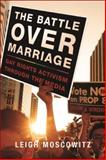 The Battle over Marriage : Gay Rights Activism Through the Media, Moscowitz, Leigh, 0252038126