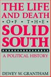 The Life and Death of the Solid South : A Political History, Grantham, Dewey W., 0813108136