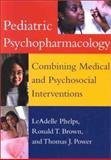 Pediatric Psychopharmacology : Combining Medical and Psychosocial Interventions, Phelps, LeAdelle and Brown, Ronald T., 1557988137