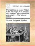 The Fatal Kiss, a Poem Written in the Last Stage of an Atrophy, by a Beautiful and Unfortunate Young Lady; The, Thomas Sedgwick Whalley, 1140748130