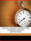 Hogg's Weekly Instructor [Afterw ] Hogg's Instructor, James Hogg and Titan, 1149998148