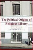 The Political Origins of Religious Liberty, Gill, Anthony James, 0521848148