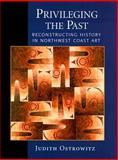 Privileging the Past : Reconstructing History in Northwest Coast Art, Ostrowitz, Judith, 0295978147