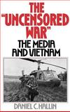 The Uncensored War : The Media and Vietnam, Hallin, Daniel C., 0195038142