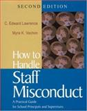 How to Handle Staff Misconduct : A Practical Guide for School Principals and Supervisors, Lawrence, C. Edward and Vachon, Myra K., 0761938141