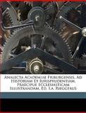 Analecta Academiae Friburgensis, Ad Historiam et Iurisprudentiam, Praecipue Ecclesiasticam Illustrandam, Ed I a Rieggerus, Freiburg Im Br Univ and Freiburg Im Breisgau Univ, 1149208155