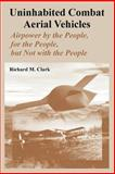 Uninhabited Combat Aerial Vehicles : Airpower by the People, for the People, but Not with the People, Clark, Richard M., 1410218155