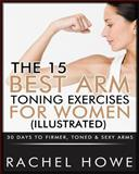 The 15 Best Arm Toning Exercises for Women [Illustrated], Rachel Howe, 1483968154