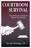Courtroom Survival : The Officer's Guide to Better Testimony, Rutledge, Devallis, 0942728157