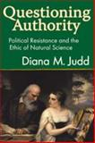 Questioning Authority : Political Resistance and the Ethic of Natural Science, Judd, Diana and Judd, Diana M., 1412808154