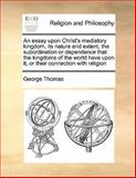 An Essay upon Christ's Mediatory Kingdom, Its Nature and Extent, the Subordination or Dependence That the Kingdoms of the World Have upon It, or Their, George Thomas, 1170168159