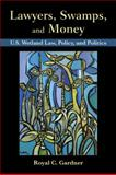Lawyers, Swamps, and Money : U. S. Wetland Law, Policy, and Politics, Gardner, Royal C., 1597268151
