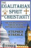The Egalitarian Spirit of Christianity : The Sacred Roots of American and British Government, Strehle, Stephen, 1412808162