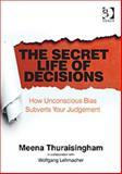 The Secret Life of Decisions : How Unconscious Bias Subverts Your Judgement, Thuraisingham, Meena, 1472408160